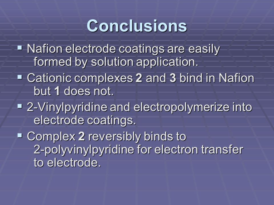 Conclusions  Nafion electrode coatings are easily formed by solution application.  Cationic complexes 2 and 3 bind in Nafion but 1 does not.  2-Vin