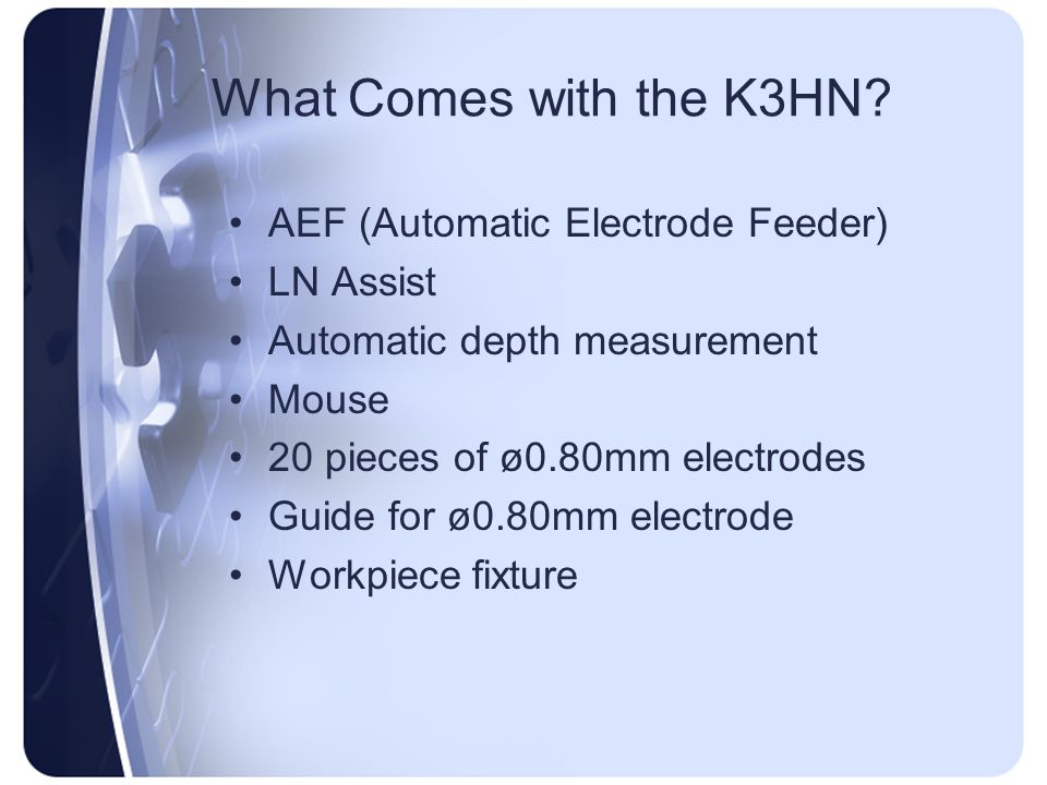 What Comes with the K3HN? AEF (Automatic Electrode Feeder) LN Assist Automatic depth measurement Mouse 20 pieces of ø0.80mm electrodes Guide for ø0.80