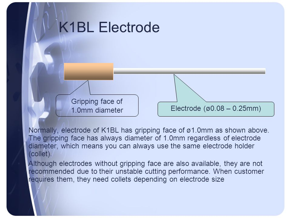 K1BL Electrode Normally, electrode of K1BL has gripping face of ø1.0mm as shown above. The gripping face has always diameter of 1.0mm regardless of el