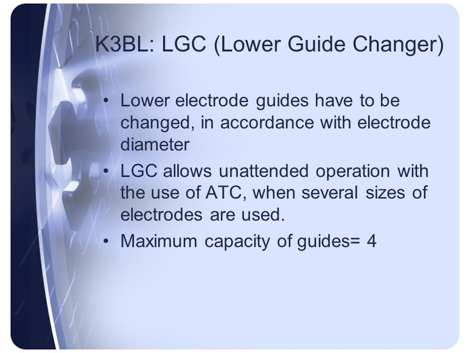 K3BL: LGC (Lower Guide Changer) Lower electrode guides have to be changed, in accordance with electrode diameter LGC allows unattended operation with