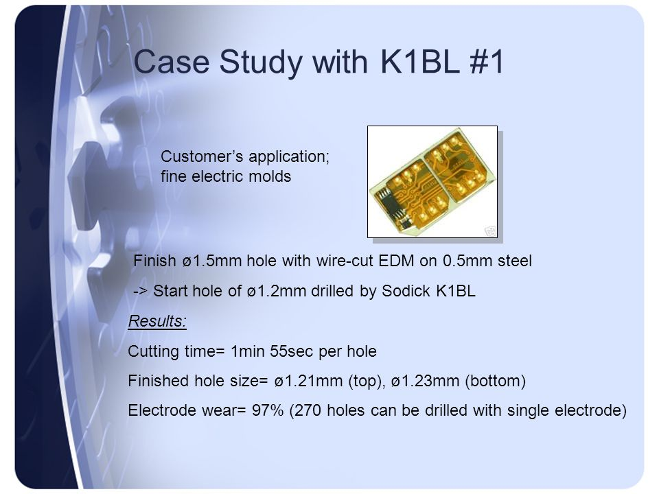 Case Study with K1BL #1 Customer's application; fine electric molds Finish ø1.5mm hole with wire-cut EDM on 0.5mm steel -> Start hole of ø1.2mm drille