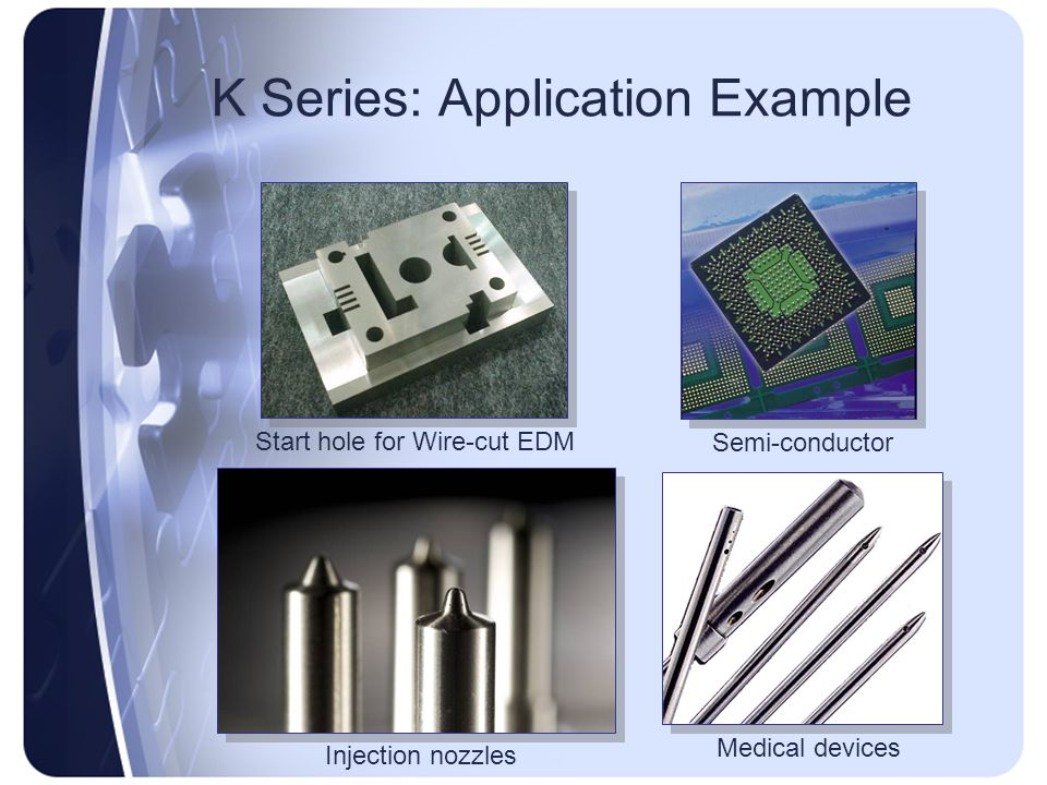 K Series: Application Example Start hole for Wire-cut EDM Injection nozzles Semi-conductor Medical devices