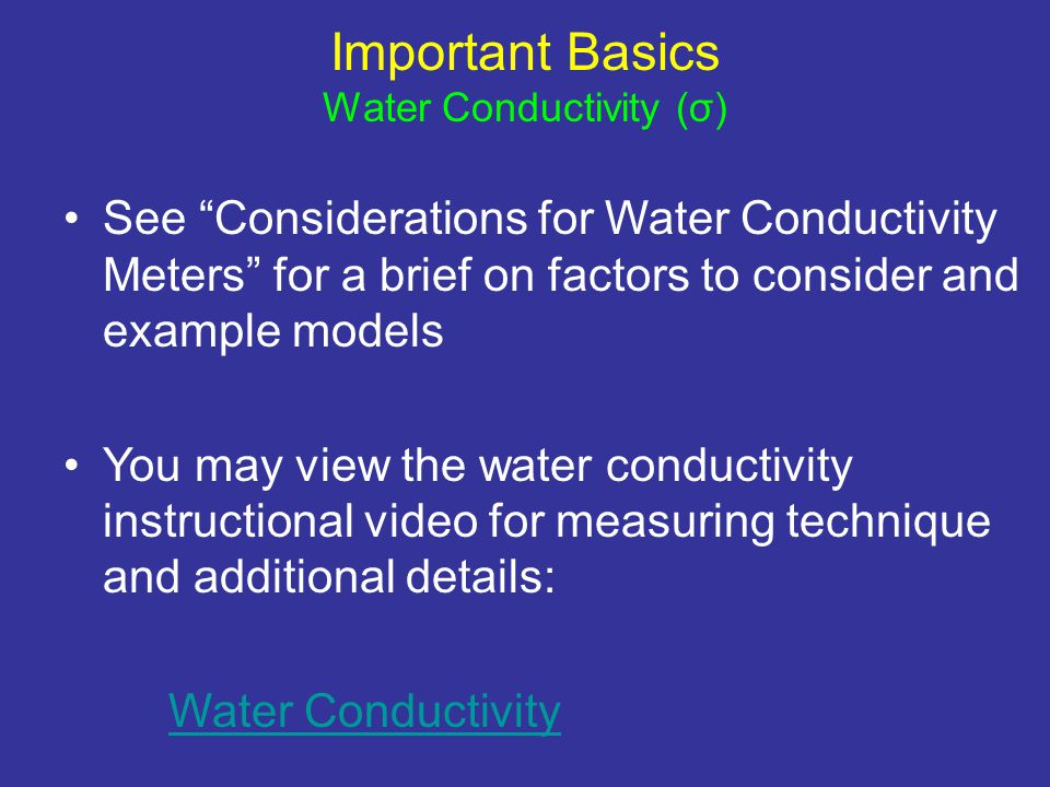 See Considerations for Water Conductivity Meters for a brief on factors to consider and example models You may view the water conductivity instructional video for measuring technique and additional details: Water Conductivity Important Basics Water Conductivity (σ)