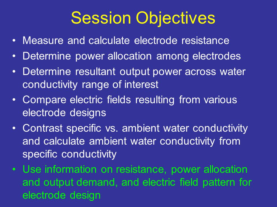 Session Objectives Measure and calculate electrode resistance Determine power allocation among electrodes Determine resultant output power across water conductivity range of interest Compare electric fields resulting from various electrode designs Contrast specific vs.