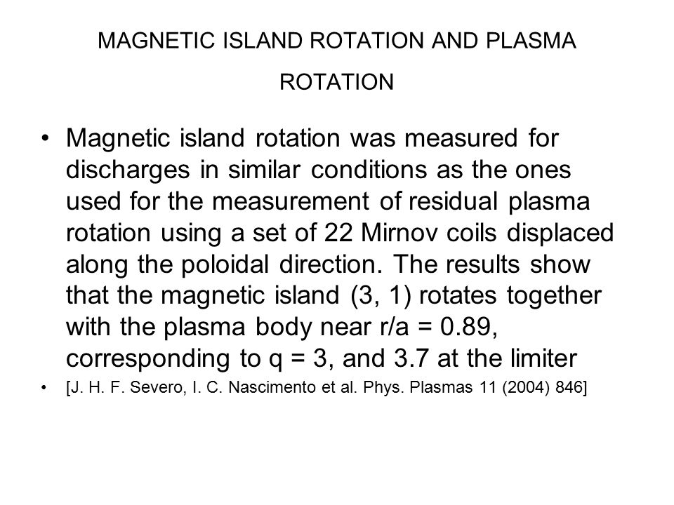MAGNETIC ISLAND ROTATION AND PLASMA ROTATION Magnetic island rotation was measured for discharges in similar conditions as the ones used for the measurement of residual plasma rotation using a set of 22 Mirnov coils displaced along the poloidal direction.
