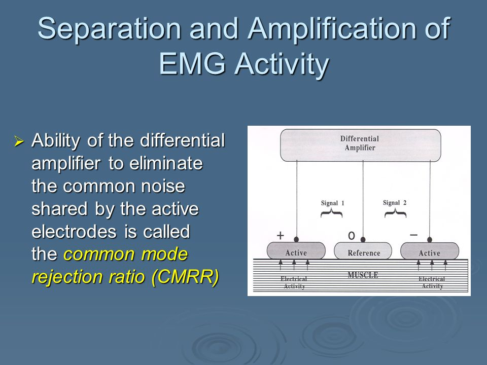 Separation and Amplification of EMG Activity  Cancels out, or rejects, common components (noise) of the two signals coming from the active electrodes  Results in amplification of the difference between the signals