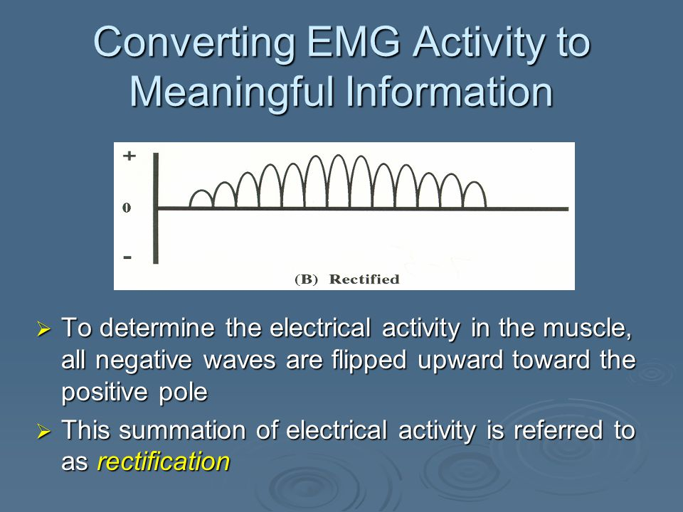Converting EMG Activity to Meaningful Information  After amplification and filtering, the EMG signal indicates true electrical or raw EMG activity in muscle  Raw EMG is an alternating voltage Direction or polarity is constantly reversing
