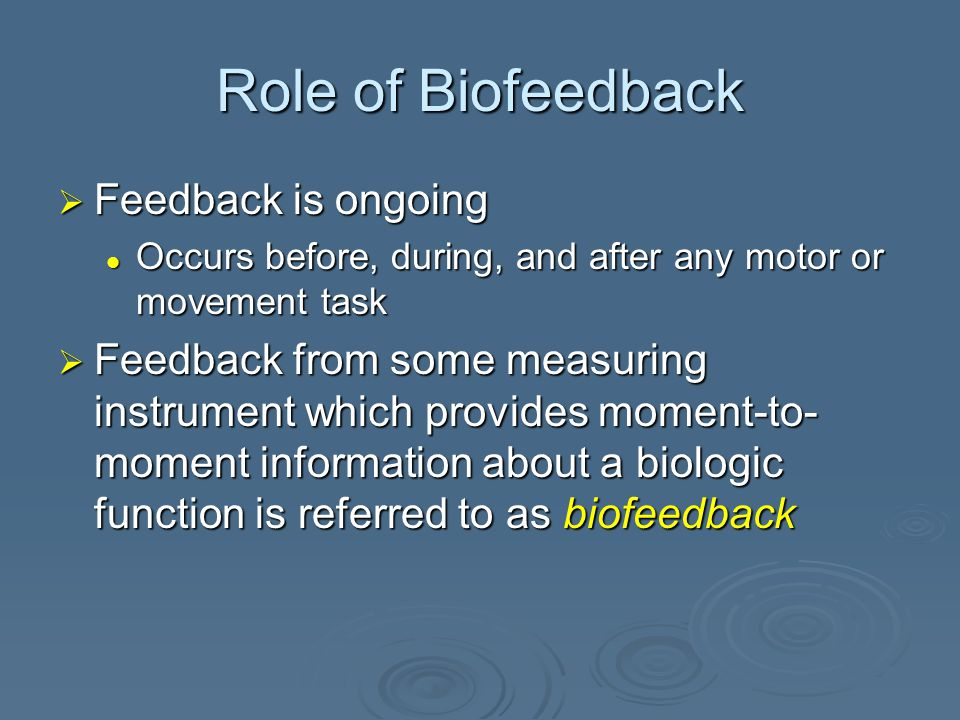 Role of Biofeedback  Intrinsic feedback = movement Kinesthetic, visual, cutaneous, vestibular, and auditory signals Kinesthetic, visual, cutaneous, vestibular, and auditory signals  Extrinsic feedback = knowledge Results presented verbally, mechanically, or electronically to indicate the outcome of some movement performance Results presented verbally, mechanically, or electronically to indicate the outcome of some movement performance