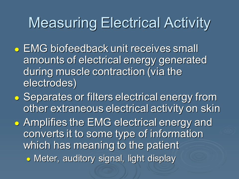 Measuring Electrical Activity EMG biofeedback unit receives small amounts of electrical energy generated during muscle contraction (via the electrodes) EMG biofeedback unit receives small amounts of electrical energy generated during muscle contraction (via the electrodes) Separates or filters electrical energy from other extraneous electrical activity on skin Separates or filters electrical energy from other extraneous electrical activity on skin Amplifies the EMG electrical energy and converts it to some type of information which has meaning to the patient Amplifies the EMG electrical energy and converts it to some type of information which has meaning to the patient Meter, auditory signal, light display Meter, auditory signal, light display