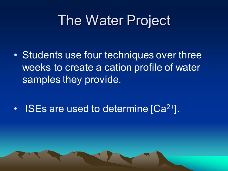 The Water Project Students use four techniques over three weeks to create a cation profile of water samples they provide.