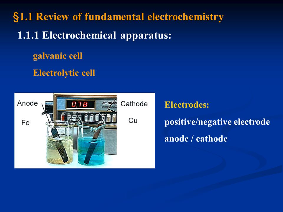 1.1.1 Electrochemical apparatus: galvanic cell Electrolytic cell Electrodes: positive/negative electrode anode / cathode §1.1 Review of fundamental electrochemistry