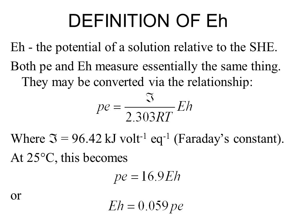 DEFINITION OF Eh Eh - the potential of a solution relative to the SHE. Both pe and Eh measure essentially the same thing. They may be converted via th
