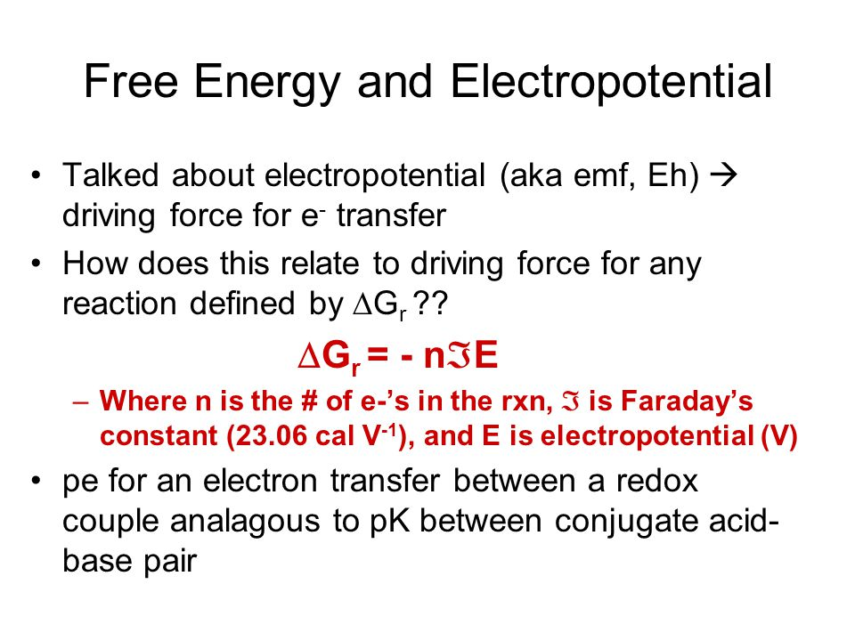 Free Energy and Electropotential Talked about electropotential (aka emf, Eh)  driving force for e - transfer How does this relate to driving force fo