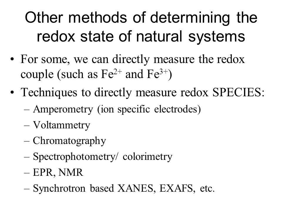 Other methods of determining the redox state of natural systems For some, we can directly measure the redox couple (such as Fe 2+ and Fe 3+ ) Techniqu