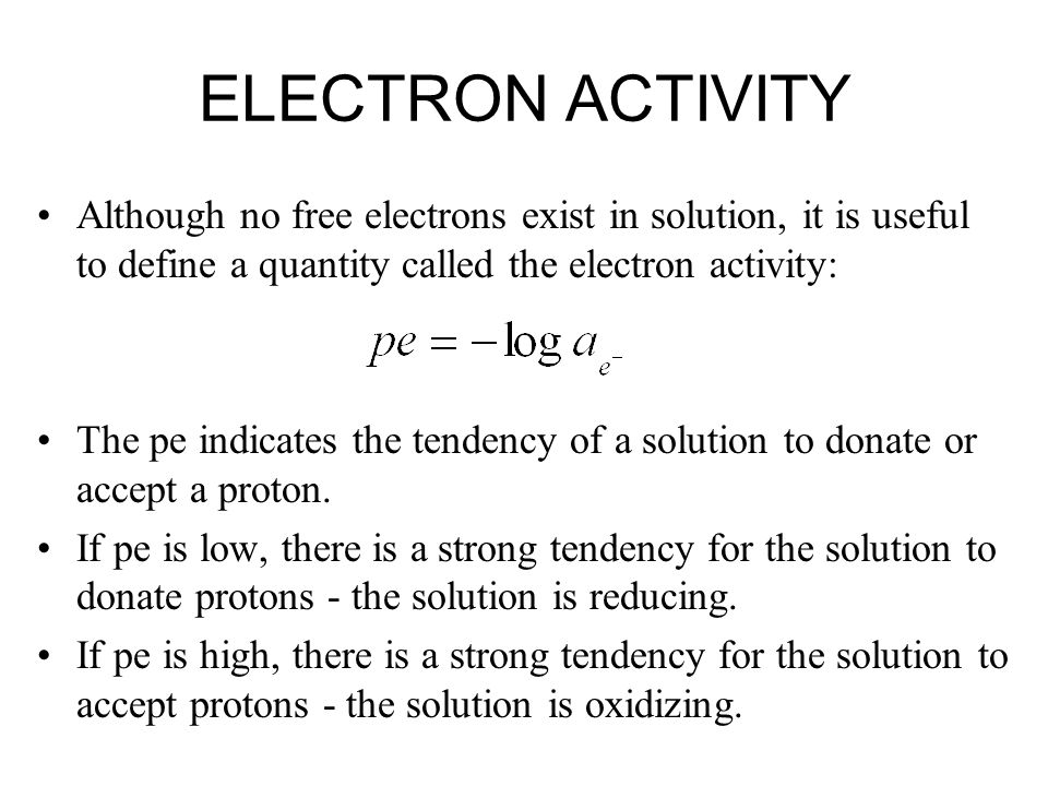 ELECTRON ACTIVITY Although no free electrons exist in solution, it is useful to define a quantity called the electron activity: The pe indicates the t