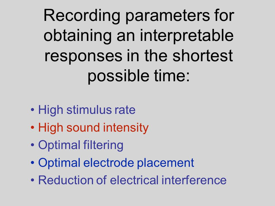 Recording parameters for obtaining an interpretable responses in the shortest possible time: High stimulus rate High sound intensity Optimal filtering Optimal electrode placement Reduction of electrical interference