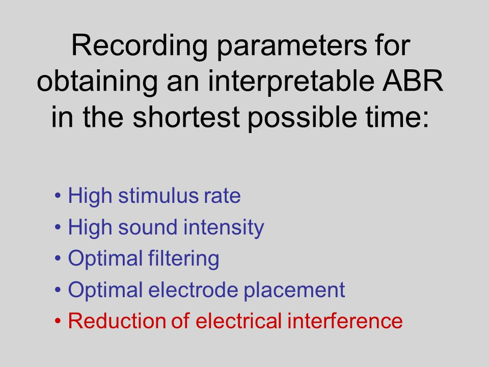 Recording parameters for obtaining an interpretable ABR in the shortest possible time: High stimulus rate High sound intensity Optimal filtering Optimal electrode placement Reduction of electrical interference