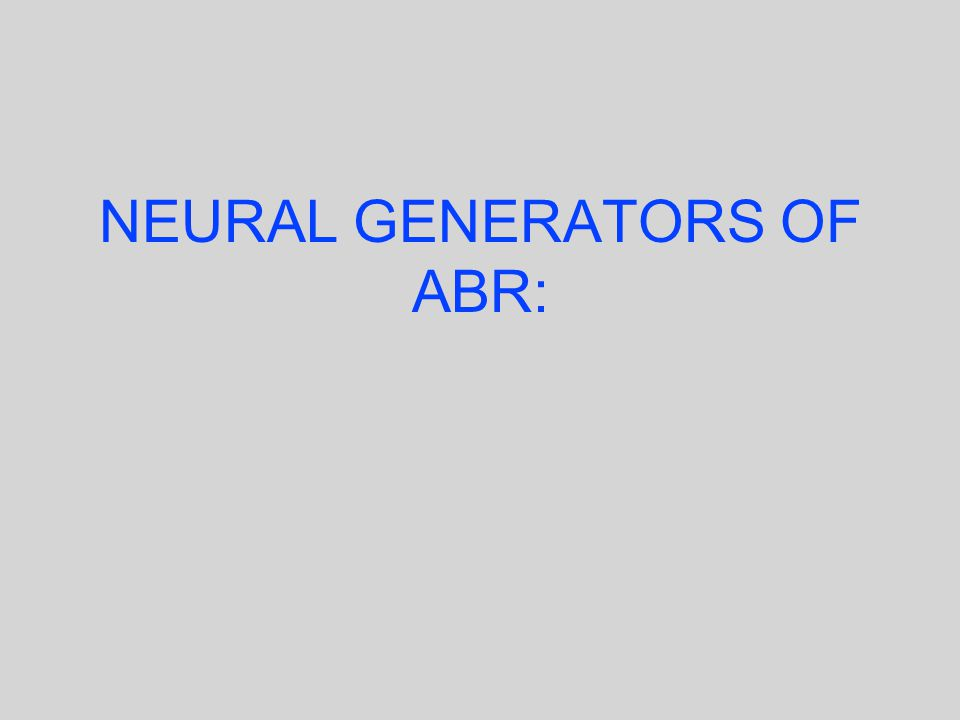 NEURAL GENERATORS OF ABR: