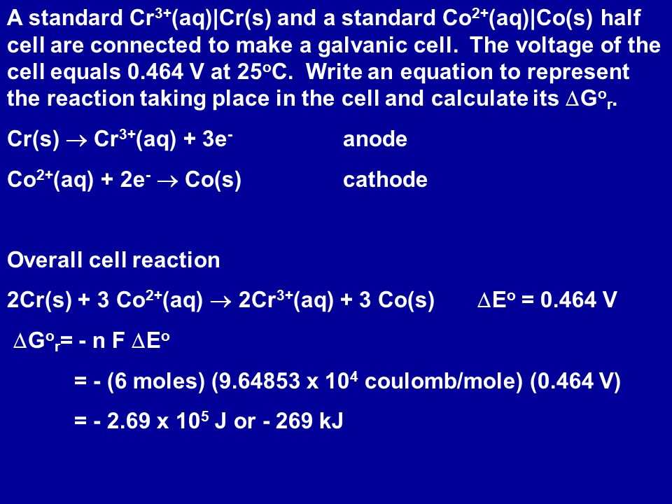 Effect of Concentration on  E  G r =  G r o + RT ln Q  G r = - n F  E  G r o = - n F  E o  - n F  E = - n F  E o + RT ln Q  E =  E o - (RT/ n F ) ln QNernst Equation relates cell voltage with concentrations of reactants and products (through Q)