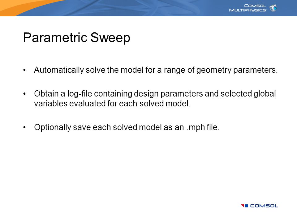 Parametric Sweep Automatically solve the model for a range of geometry parameters. Obtain a log-file containing design parameters and selected global