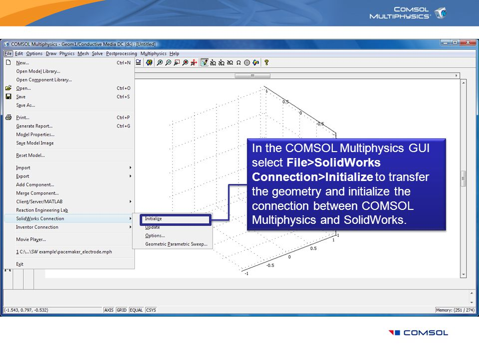 In the COMSOL Multiphysics GUI select File>SolidWorks Connection>Initialize to transfer the geometry and initialize the connection between COMSOL Mult