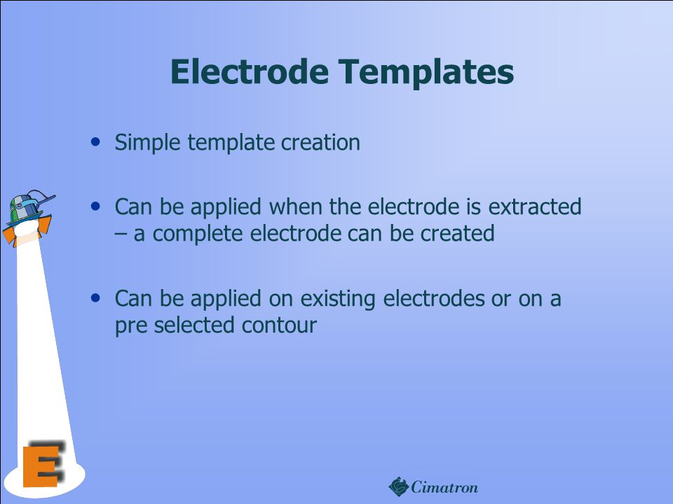 Electrode Templates Simple template creation Can be applied when the electrode is extracted – a complete electrode can be created Can be applied on existing electrodes or on a pre selected contour