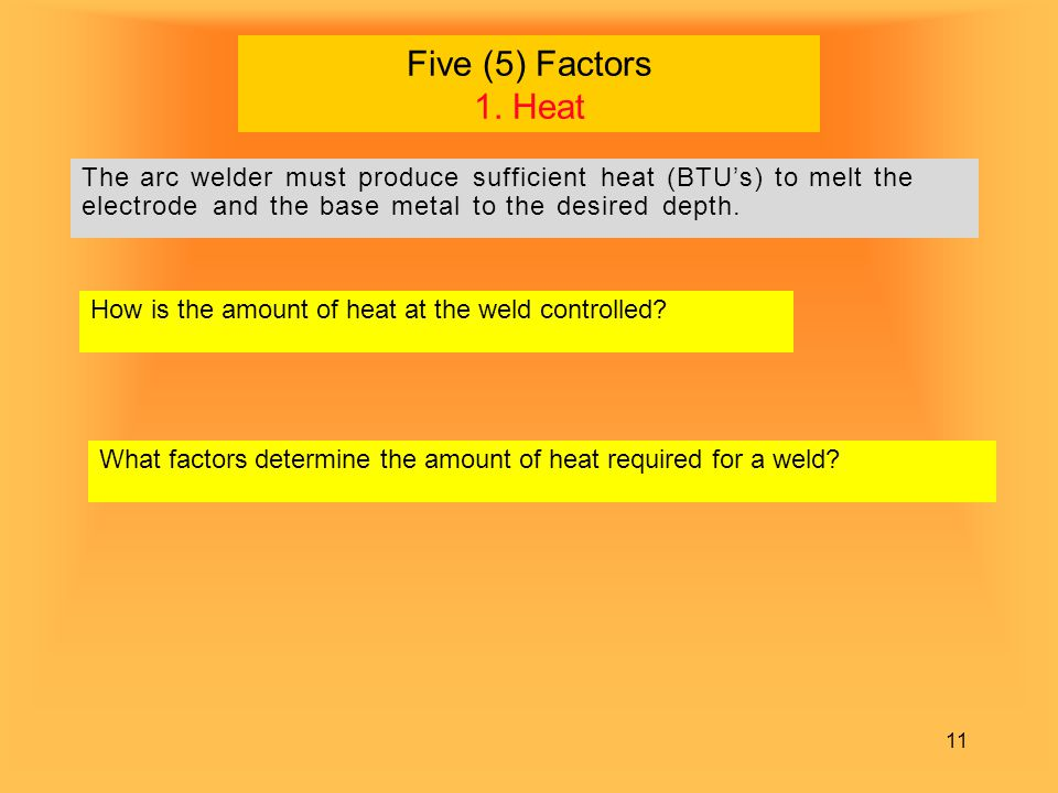 11 Five (5) Factors 1. Heat The arc welder must produce sufficient heat (BTU's) to melt the electrode and the base metal to the desired depth. What fa