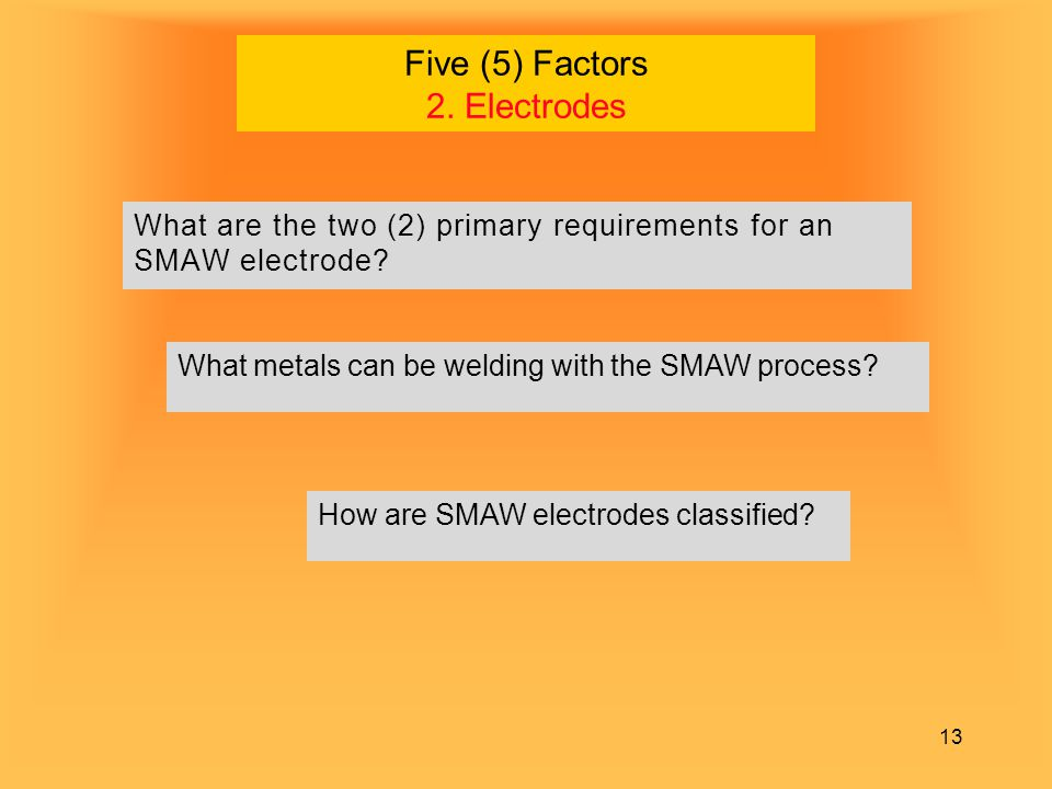 13 Five (5) Factors 2. Electrodes What are the two (2) primary requirements for an SMAW electrode? What metals can be welding with the SMAW process? H