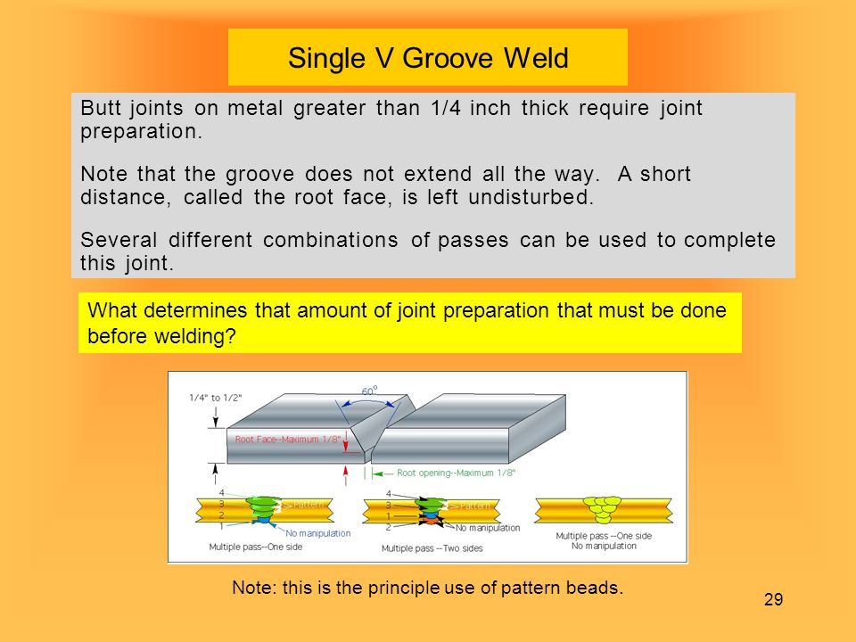 29 Single V Groove Weld Butt joints on metal greater than 1/4 inch thick require joint preparation. Note that the groove does not extend all the way.