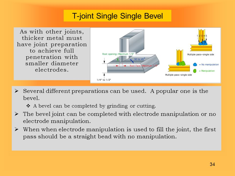 34 T-joint Single Single Bevel As with other joints, thicker metal must have joint preparation to achieve full penetration with smaller diameter elect