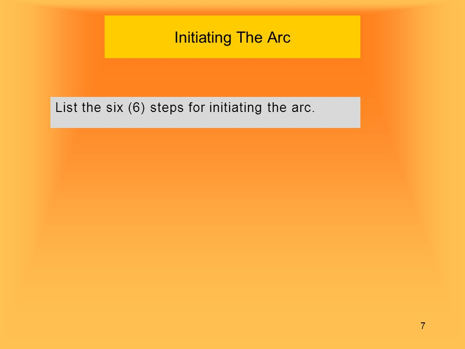 7 Initiating The Arc List the six (6) steps for initiating the arc.