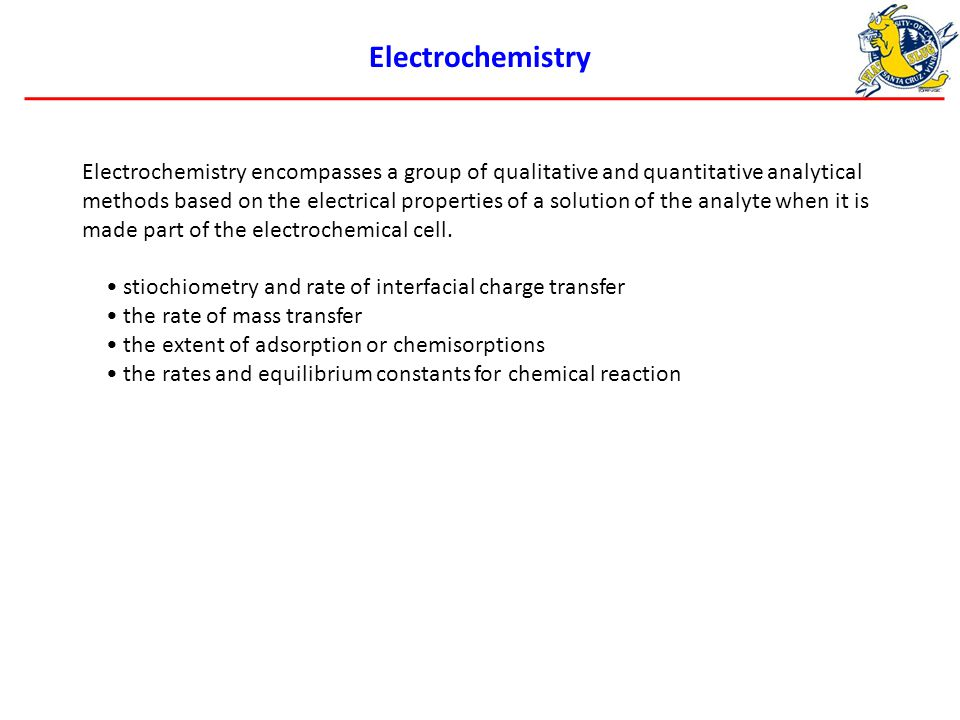 Electrochemistry Electrochemistry encompasses a group of qualitative and quantitative analytical methods based on the electrical properties of a solution of the analyte when it is made part of the electrochemical cell.