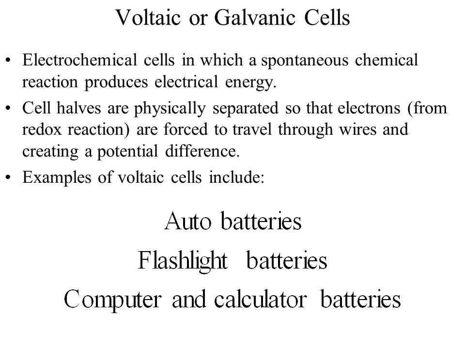 Voltaic or Galvanic Cells Electrochemical cells in which a spontaneous chemical reaction produces electrical energy. Cell halves are physically separa