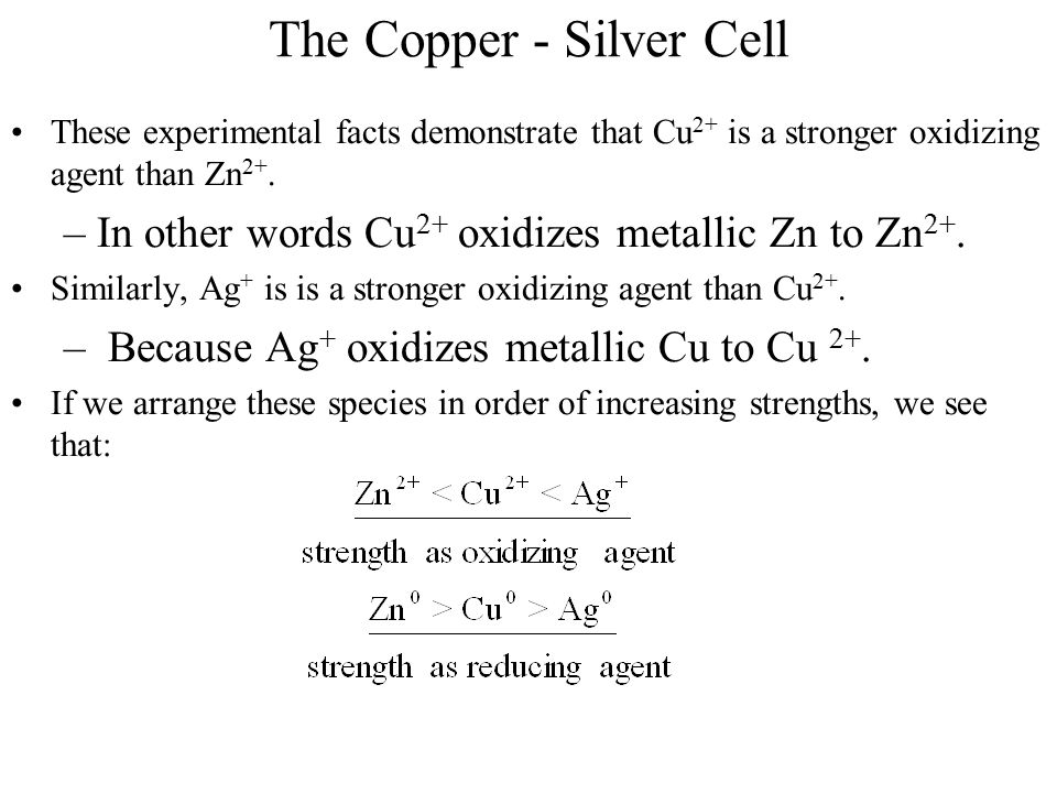 The Copper - Silver Cell These experimental facts demonstrate that Cu 2+ is a stronger oxidizing agent than Zn 2+. –In other words Cu 2+ oxidizes meta