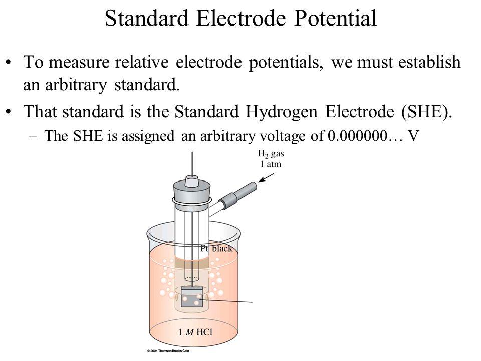 Standard Electrode Potential To measure relative electrode potentials, we must establish an arbitrary standard. That standard is the Standard Hydrogen