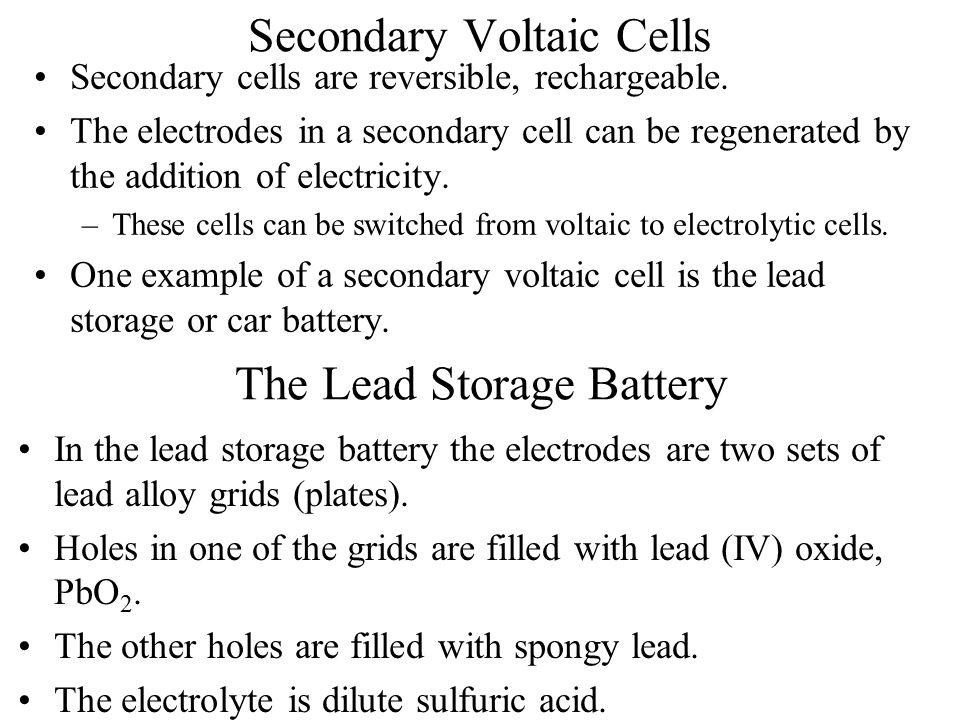 Secondary Voltaic Cells Secondary cells are reversible, rechargeable. The electrodes in a secondary cell can be regenerated by the addition of electri