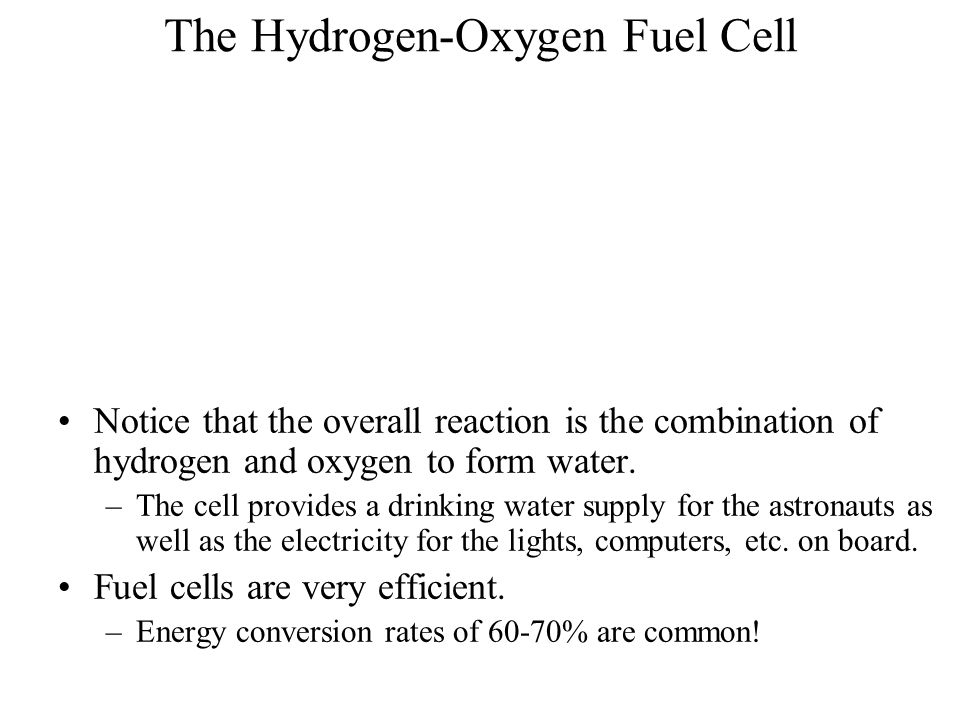 The Hydrogen-Oxygen Fuel Cell Notice that the overall reaction is the combination of hydrogen and oxygen to form water. –The cell provides a drinking