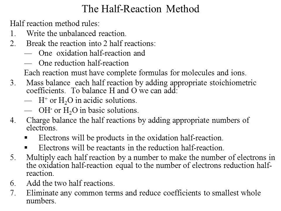 The Half-Reaction Method Half reaction method rules: 1.Write the unbalanced reaction. 2.Break the reaction into 2 half reactions: ―One oxidation half-