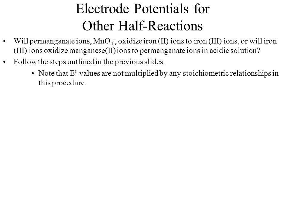 Electrode Potentials for Other Half-Reactions Will permanganate ions, MnO 4 -, oxidize iron (II) ions to iron (III) ions, or will iron (III) ions oxid