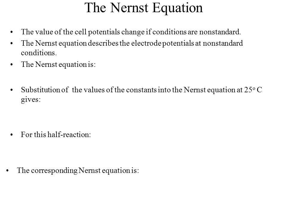 The Nernst Equation The value of the cell potentials change if conditions are nonstandard. The Nernst equation describes the electrode potentials at n