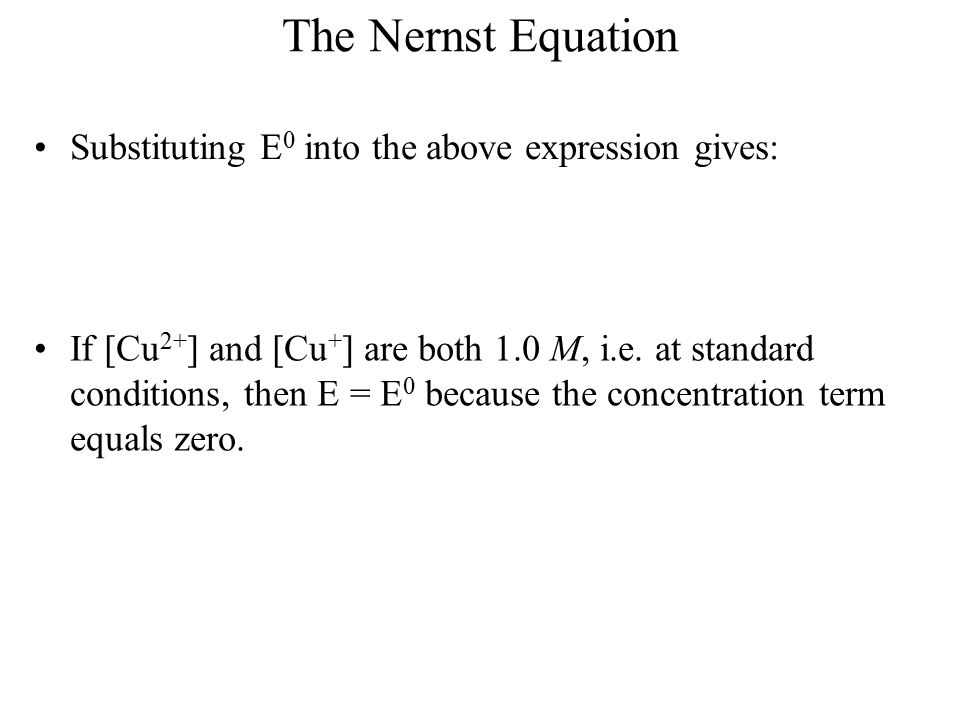 The Nernst Equation Substituting E 0 into the above expression gives: If [Cu 2+ ] and [Cu + ] are both 1.0 M, i.e. at standard conditions, then E = E