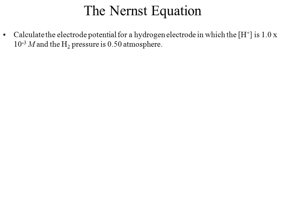 The Nernst Equation Calculate the electrode potential for a hydrogen electrode in which the [H + ] is 1.0 x 10 -3 M and the H 2 pressure is 0.50 atmos