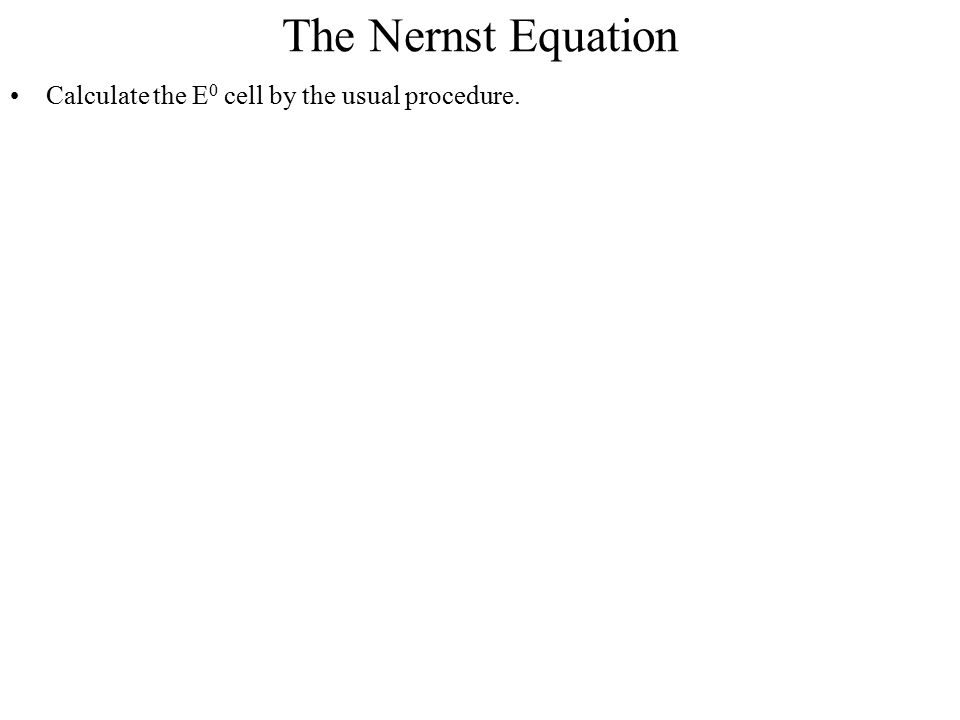 The Nernst Equation Calculate the E 0 cell by the usual procedure.