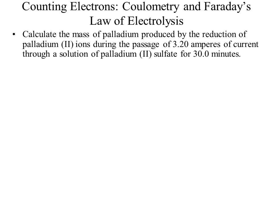 Counting Electrons: Coulometry and Faraday's Law of Electrolysis Calculate the mass of palladium produced by the reduction of palladium (II) ions duri