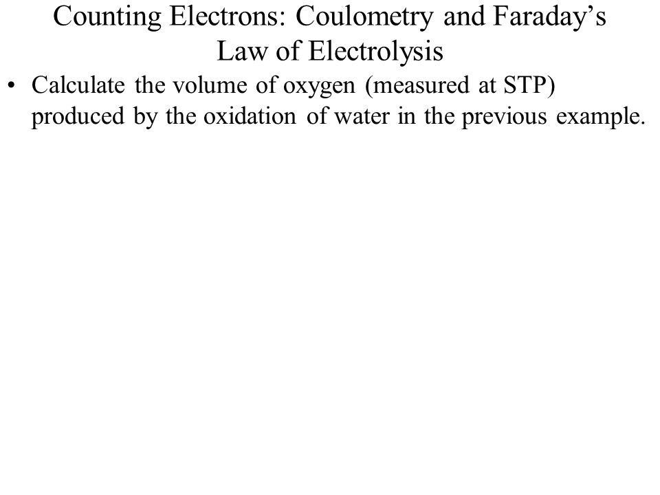 Counting Electrons: Coulometry and Faraday's Law of Electrolysis Calculate the volume of oxygen (measured at STP) produced by the oxidation of water i