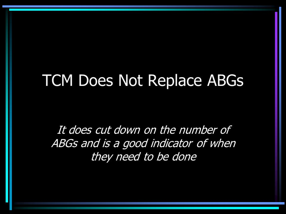 TCM Does Not Replace ABGs It does cut down on the number of ABGs and is a good indicator of when they need to be done