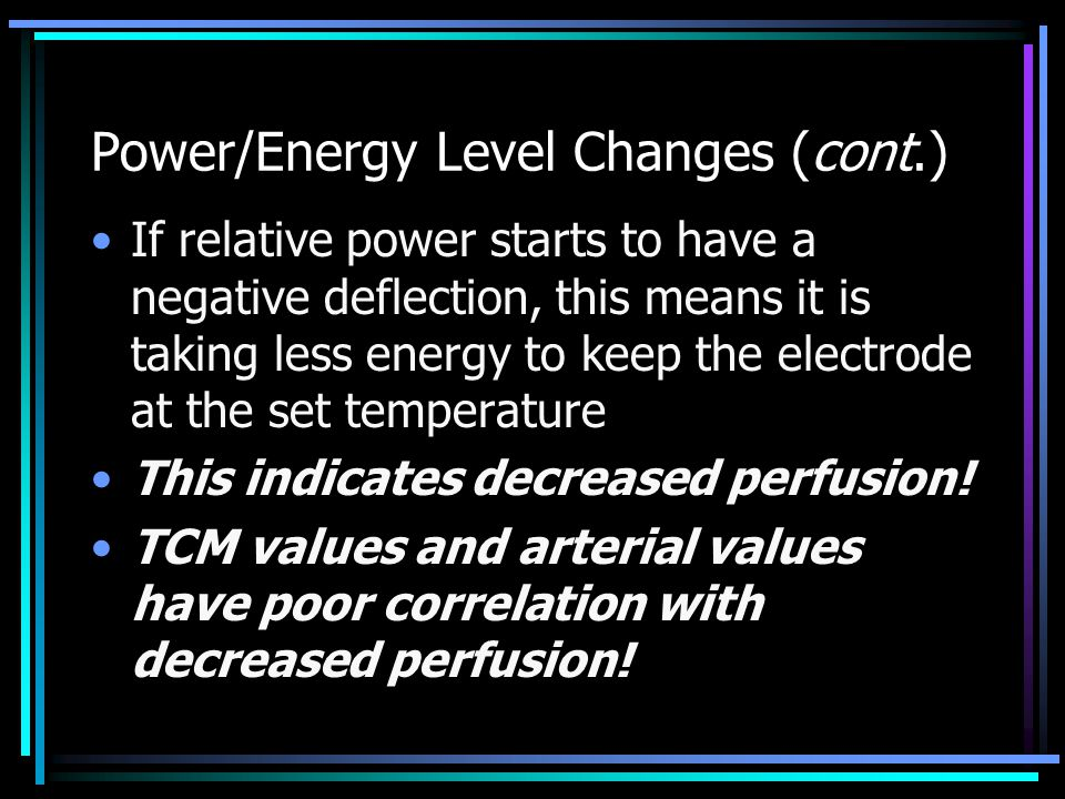Power/Energy Level Changes (cont.) If relative power starts to have a negative deflection, this means it is taking less energy to keep the electrode at the set temperature This indicates decreased perfusion.