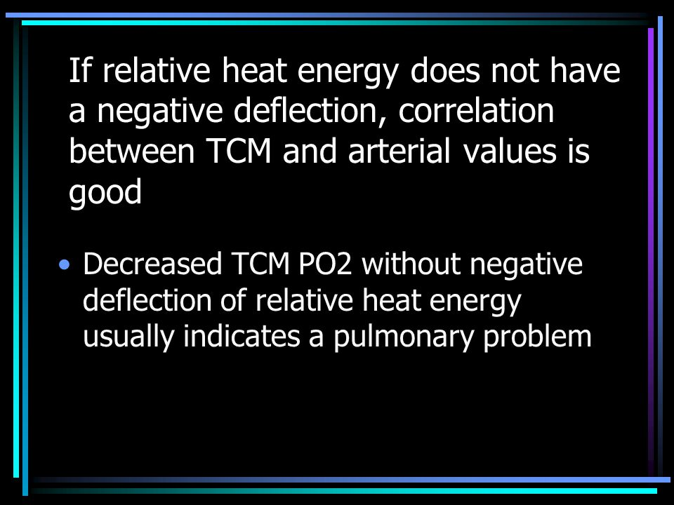 If relative heat energy does not have a negative deflection, correlation between TCM and arterial values is good Decreased TCM PO2 without negative de
