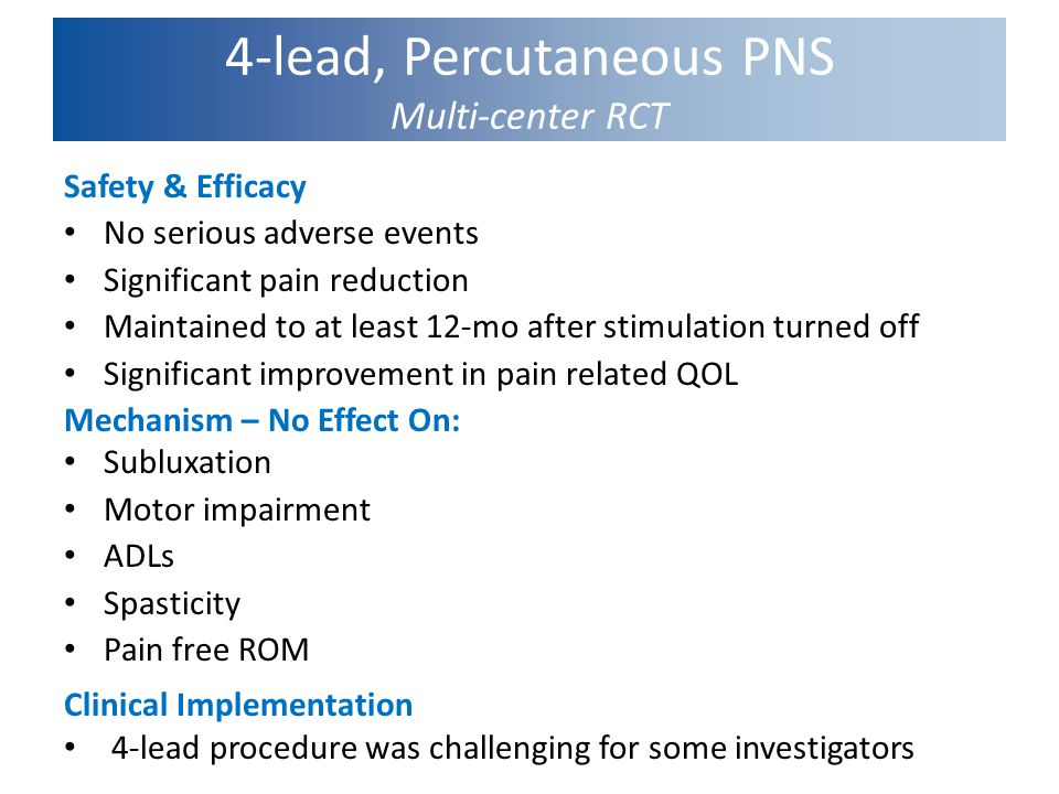 4-lead, Percutaneous PNS Multi-center RCT Safety & Efficacy No serious adverse events Significant pain reduction Maintained to at least 12-mo after st