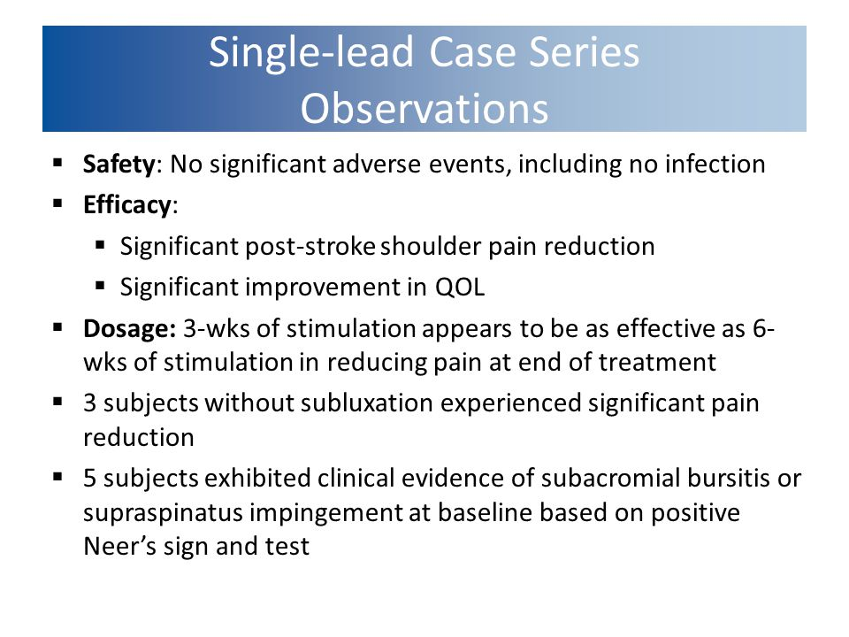 Single-lead Case Series Observations  Safety: No significant adverse events, including no infection  Efficacy:  Significant post-stroke shoulder pa